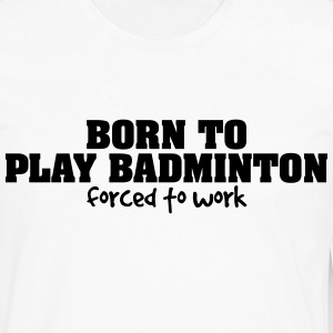 born to play badminton forced to work t-shirt - Men's Premium Long Sleeve T-Shirt
