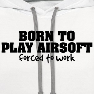 born to play airsoft forced to work t-shirt - Contrast Hoodie