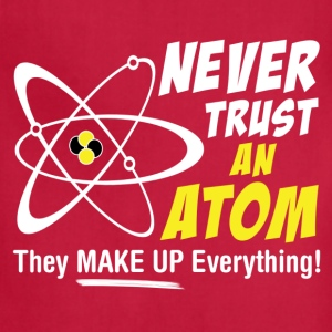 Never Trust An Atom They Make Up Everything T-Shirts - Adjustable Apron