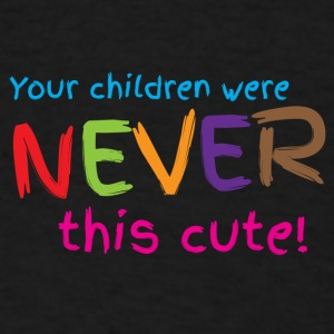 Your children were never this cute Baby Bodysuits - Men's T-Shirt
