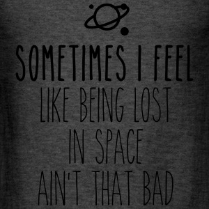 Sometimes I feel like being lost in space ain't th Long Sleeve Shirts - Men's T-Shirt