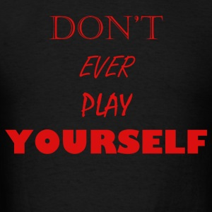 Don't Ever Play Yourself - Men's T-Shirt