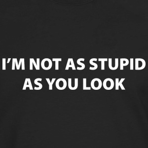 I'm Not As Stupid As You Look - Men's Premium Long Sleeve T-Shirt