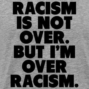 Racism Is Not Over But I'm Over Racism Long Sleeve Shirts - Men's Premium T-Shirt