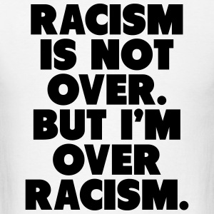 Racism Is Not Over But I'm Over Racism Long Sleeve Shirts - Men's T-Shirt