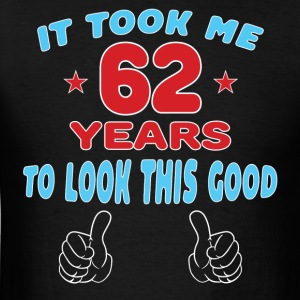 IT TOOK ME 62 YEARS TO LOOK THIS GOOD Hoodies - Men's T-Shirt