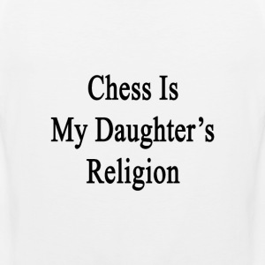 chess_is_my_daughters_religion T-Shirts - Men's Premium Tank
