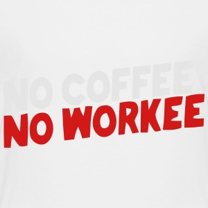 NO COFFEE NO WORKEE Kids' Shirts - Toddler Premium T-Shirt