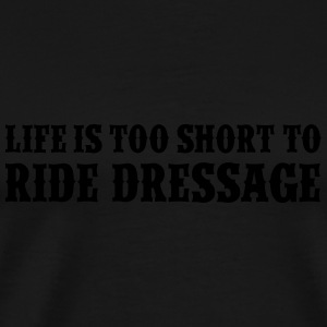 Life is too short to ride dressage Tanks - Men's Premium T-Shirt