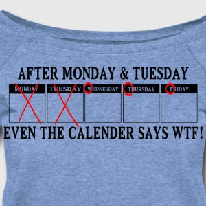 After monday and tuesday even the calendar says wt - Women's Wideneck Sweatshirt