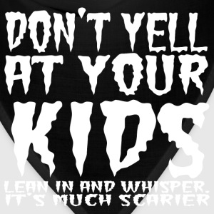 Don't yell at your kids lean in and whisper. - Bandana