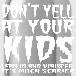 Don't yell at your kids lean in and whisper. - Water Bottle