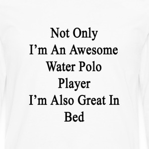 not_only_im_an_awesome_water_polo_player T-Shirts - Men's Premium Long Sleeve T-Shirt