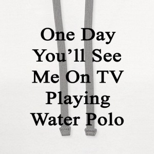 one_day_youll_see_me_on_tv_playing_water T-Shirts - Contrast Hoodie