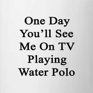 one_day_youll_see_me_on_tv_playing_water T-Shirts - Coffee/Tea Mug