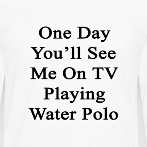 one_day_youll_see_me_on_tv_playing_water T-Shirts - Men's Premium Long Sleeve T-Shirt