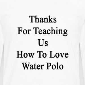 thanks_for_teaching_us_how_to_love_water T-Shirts - Men's Premium Long Sleeve T-Shirt