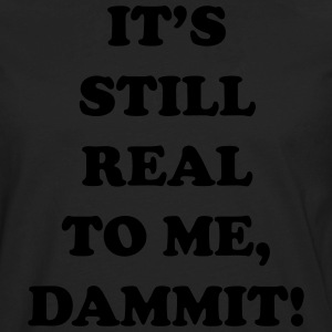 It's Still Real To Me Dammit T-Shirts - Men's Premium Long Sleeve T-Shirt