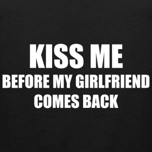 Kiss Me Before My Girlfriend Comes Back - Men's Premium Tank