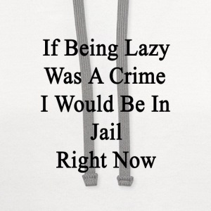 if_being_lazy_was_a_crime_i_would_be_in_ T-Shirts - Contrast Hoodie
