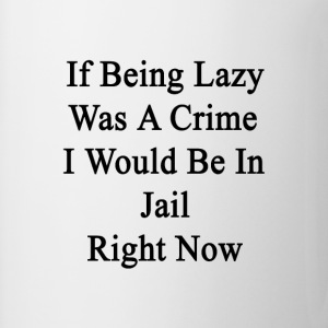 if_being_lazy_was_a_crime_i_would_be_in_ T-Shirts - Coffee/Tea Mug