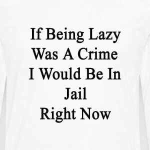 if_being_lazy_was_a_crime_i_would_be_in_ T-Shirts - Men's Premium Long Sleeve T-Shirt
