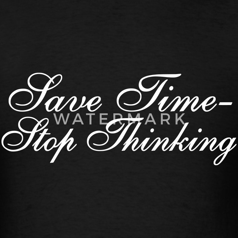 Save Time - Stop Thinking T-Shirts - Men's T-Shirt