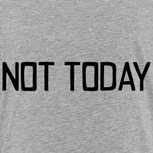 NOT TODAY!!! Sweatshirts - Toddler Premium T-Shirt