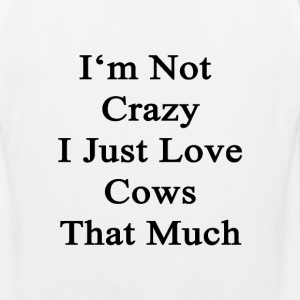 im_not_crazy_i_just_love_cows_that_much T-Shirts - Men's Premium Tank