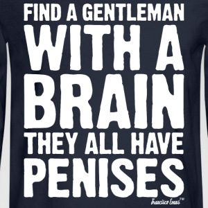 Find a Gentleman with a brain They all have Penis T-Shirts - Men's Long Sleeve T-Shirt