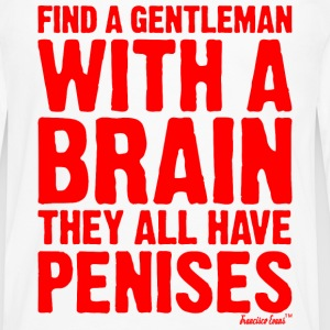 Find a Gentleman with a brain They all have Penis T-Shirts - Men's Premium Long Sleeve T-Shirt