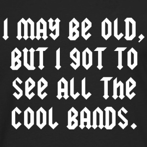 I May Be Old, But I Got To See All The Cool Bands - Men's Premium Long Sleeve T-Shirt
