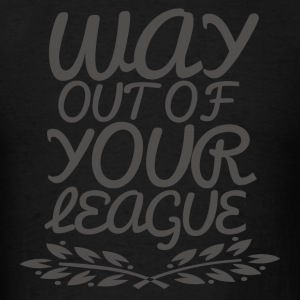 Way Out of Your League Hoodies - Men's T-Shirt
