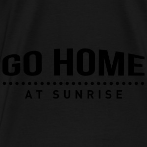 go home at sunrise party club DJ weekend Hoodies - Men's Premium T-Shirt