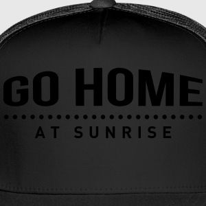 go home at sunrise party club DJ weekend T-Shirts - Trucker Cap