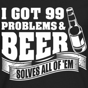I Got 99 Problems And Beer Solves All Of 'EM - Men's Premium Long Sleeve T-Shirt