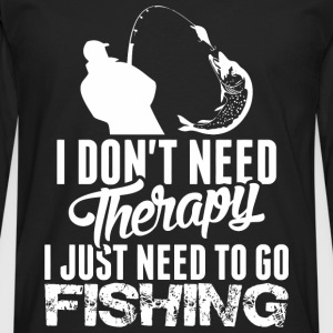 I Dont Need Therapy I Just Need To Go Fishing - Men's Premium Long Sleeve T-Shirt