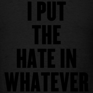 I Put The Hate In Whatever - Men's T-Shirt