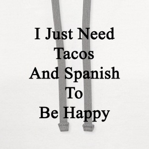 i_just_need_tacos_and_spanish_to_be_happ T-Shirts - Contrast Hoodie