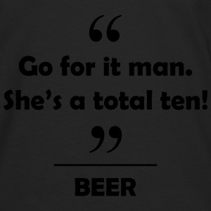 Beer - Go for it man she's a total ten! Hoodies - Men's Premium Long Sleeve T-Shirt