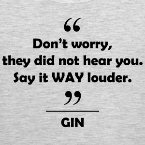 Gin - Don't worry they did not hear you say it.... Women's T-Shirts - Men's Premium Tank