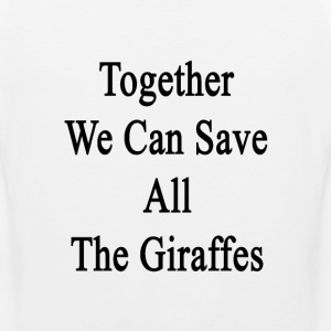 together_we_can_save_all_the_giraffes T-Shirts - Men's Premium Tank