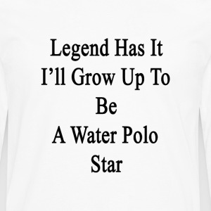 legend_has_it_ill_grow_up_to_be_a_water_ T-Shirts - Men's Premium Long Sleeve T-Shirt