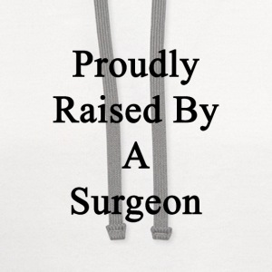 proudly_raised_by_a_surgeon T-Shirts - Contrast Hoodie