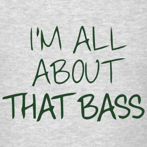 I'M ALL ABOUT THAT BASS Sweatshirts - Men's T-Shirt