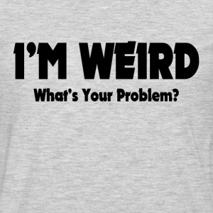 I'm Weird, What's Your Problem? T-Shirts - Men's Premium Long Sleeve T-Shirt
