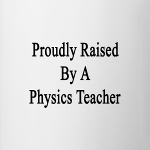 proudly_raised_by_a_physics_teacher T-Shirts - Coffee/Tea Mug