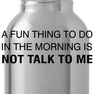 A Fun Thing To Do In The Morning is NOT TALK TO ME T-Shirts - Water Bottle