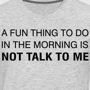 A Fun Thing To Do In The Morning is NOT TALK TO ME T-Shirts - Men's Premium Long Sleeve T-Shirt
