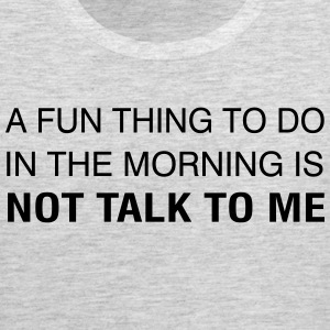 A Fun Thing To Do In The Morning is NOT TALK TO ME T-Shirts - Men's Premium Tank